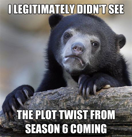 i legitimately didnt see the plot twist from season 6 comin - Confession Bear