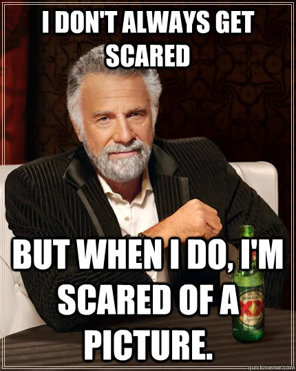 i dont always get scared but when i do im scared of a pic - The Most Interesting Man In The World