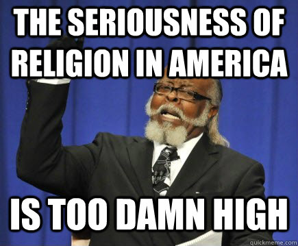 the seriousness of religion in america is too damn high - Too Damn High
