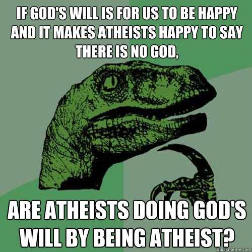 if gods will is for us to be happy and it makes atheists ha - Philosoraptor