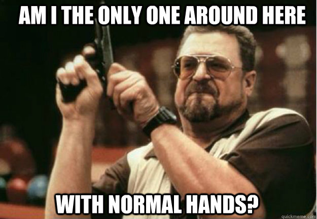 am i the only one around here with normal hands  - Am I the Only one