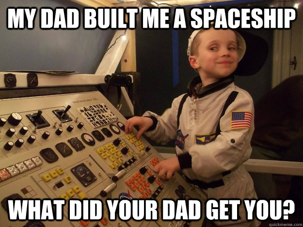 my dad built me a spaceship what did your dad get you - Arrogant Astronaut