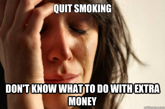 quit smoking dont know what to do with extra money - First World Problems
