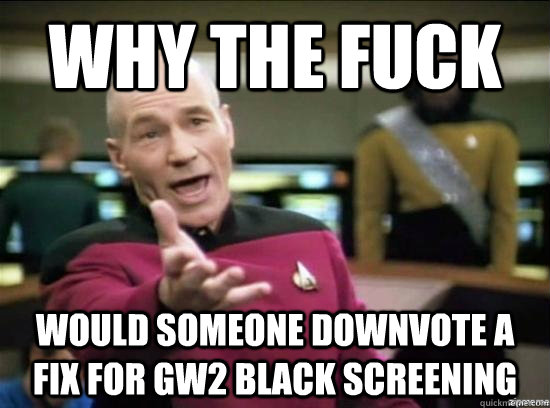 why the fuck would someone downvote a fix for gw2 black scre - Annoyed Picard HD