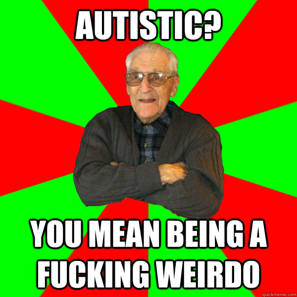 autistic you mean being a fucking weirdo  - Bachelor Grandpa