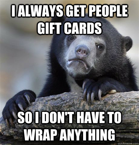 i always get people gift cards so i dont have to wrap anyth - Confession Bear