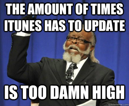the amount of times itunes has to update is too damn high - Too Damn High