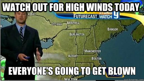 watch out for high winds today everyones going to get blown - My weather man the other day