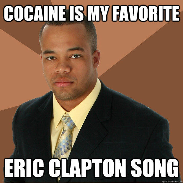 cocaine is my favorite eric clapton song - Successful Black Man