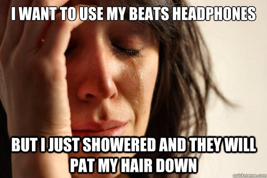 i want to use my beats headphones but i just showered and th - First World Problems