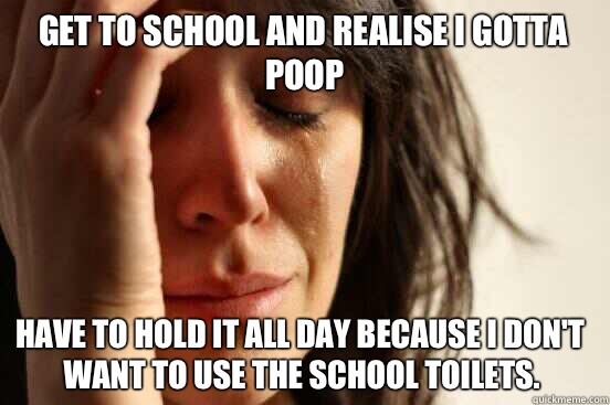 Get to school and realise I gotta poop Have to hold it all d - First World Problems