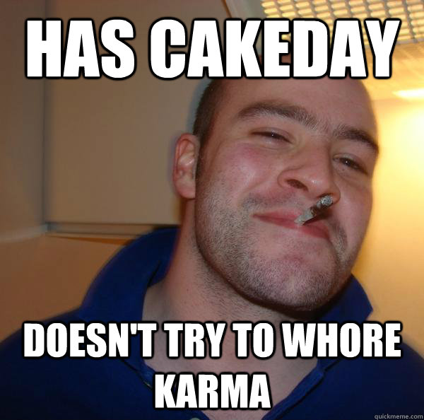 has cakeday doesnt try to whore karma - Good Guy Greg