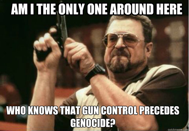 am i the only one around here who knows that gun control pre - Am I the Only one