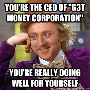 youre the ceo of g3t m0ney corporation youre really doin - Condescending Wonka