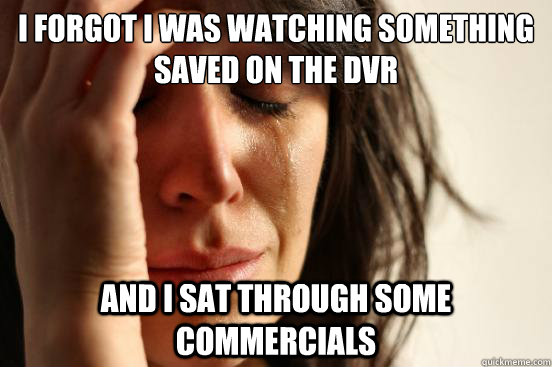 i forgot i was watching something saved on the dvr and i sat - First World Problems