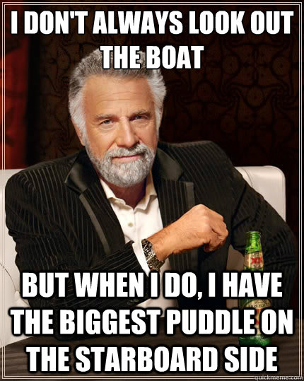 i dont always look out the boat but when i do i have the b - The Most Interesting Man In The World