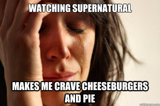 watching supernatural makes me crave cheeseburgers and pie - First World Problems