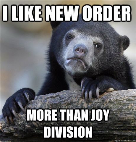 i like new order more than joy division - Confession Bear