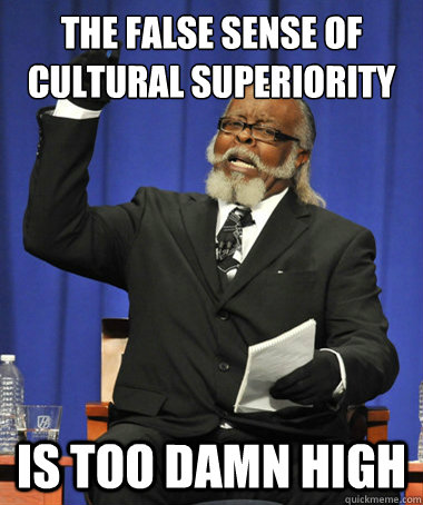 the false sense of cultural superiority is too damn high - The Rent Is Too Damn High