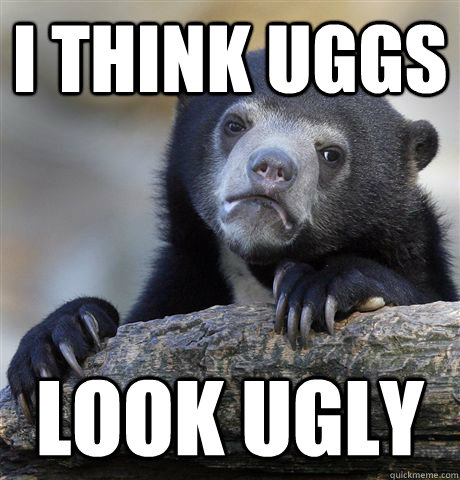 i think uggs look ugly  - Confession Bear