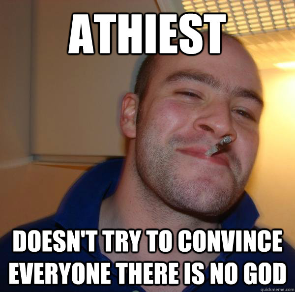 athiest doesnt try to convince everyone there is no god - Good Guy Greg