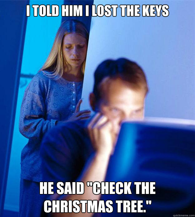 i told him i lost the keys he said check the christmas tree - Redditors Wife