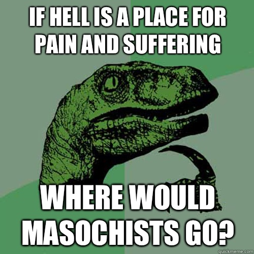 If hell is a place for pain and suffering Where would masoch - Philosoraptor