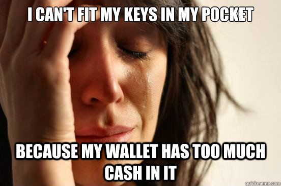 i cant fit my keys in my pocket because my wallet has too m - First World Problems