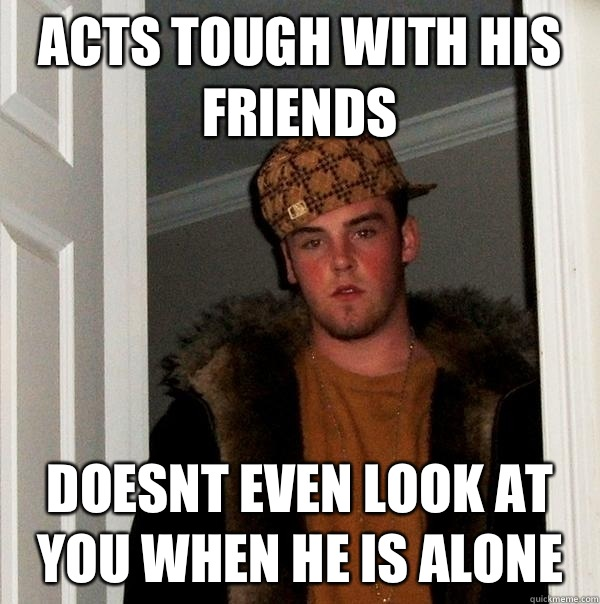 Acts tough with his friends Doesnt even look at you when alo - Scumbag Steve