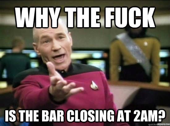 why the fuck is the bar closing at 2am - why the fuck picard