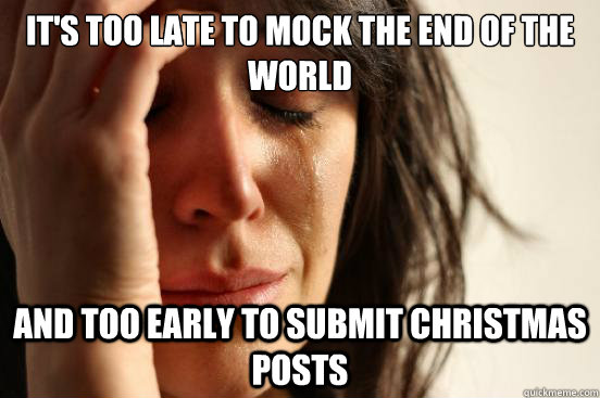 its too late to mock the end of the world and too early to  - First World Problems
