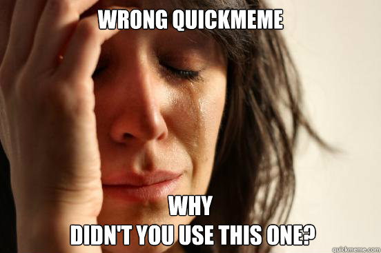 wrong quickmeme why didnt you use this one - First World Problems