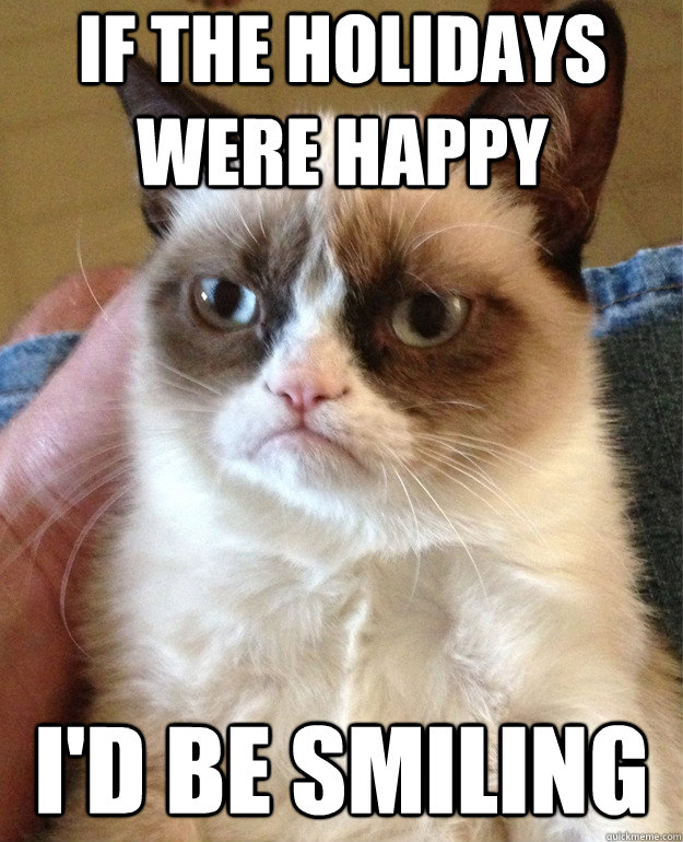 if the holidays were happy id be smiling - Grumpy Cat