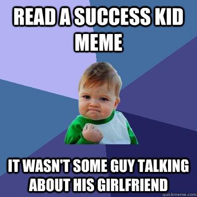 Read a success kid meme it wasn't some guy talking about ...