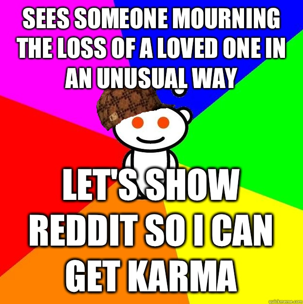 Sees someone mourning the loss of a loved one in an unusual  - Scumbag Redditor