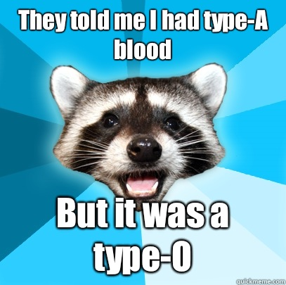 They told me I had typeA blood But it was a typeO - Lame Pun Coon