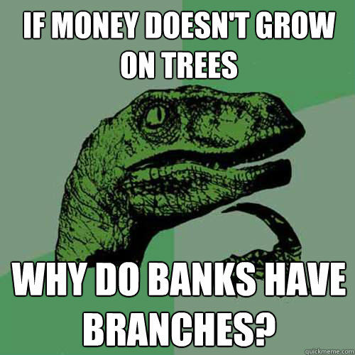 if money doesnt grow on trees why do banks have branches - Philosoraptor