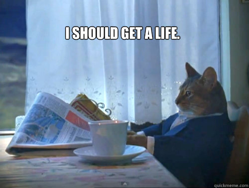i should get a life  - The One Percent Cat