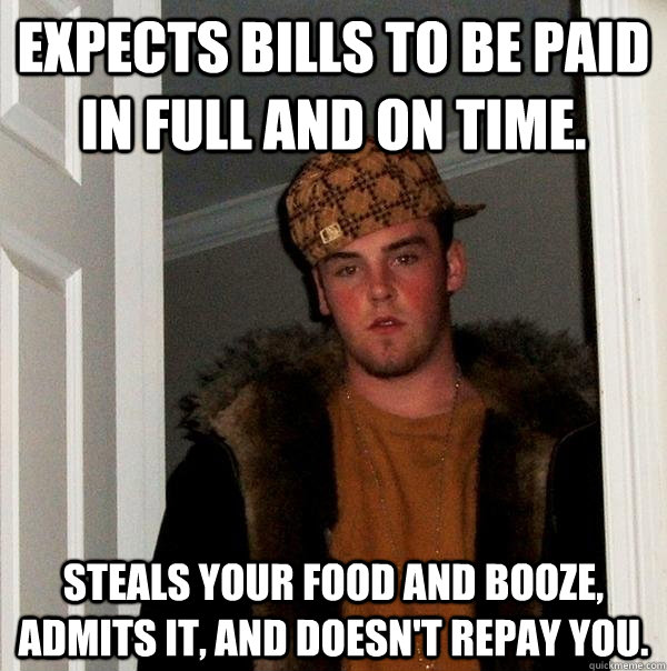 expects bills to be paid in full and on time steals your fo - Scumbag Steve