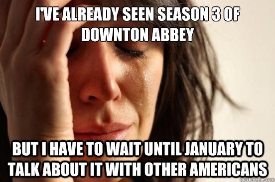 ive already seen season 3 of downton abbey but i have to wa - First World Problems