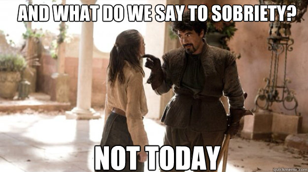 and what do we say to sobriety not today - Arya Not Today