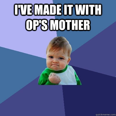ive made it with ops mother  - Success Kid