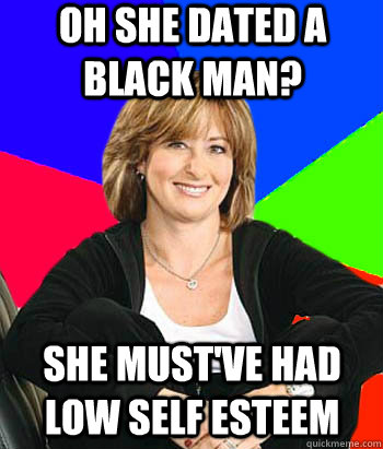 oh she dated a black man she mustve had low self esteem - Sheltering Suburban Mom