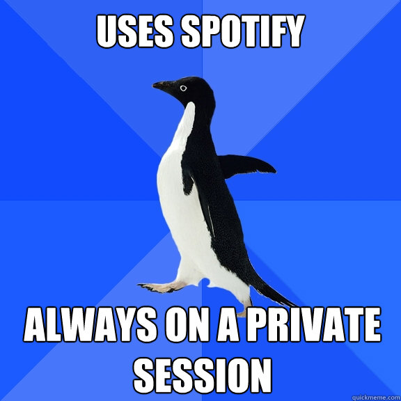 uses spotify always on a private session - Socially Awkward Penguin