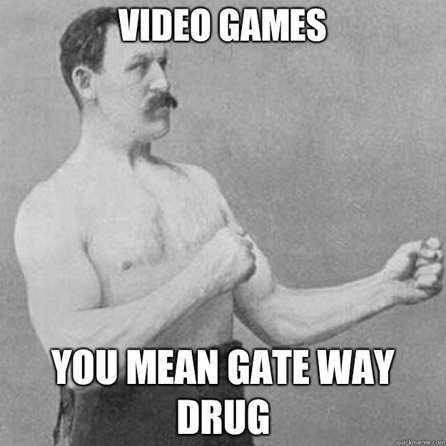 Video games You mean gate way drug - overly manly man