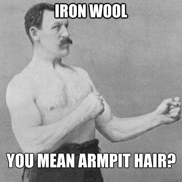 iron wool you mean armpit hair - overly manly man