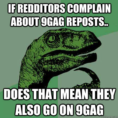 if redditors complain about 9gag reposts does that mean th - Philosoraptor