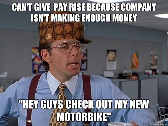 cant give pay rise because company isnt making enough money  - Scumbag Boss