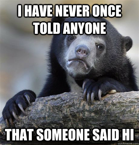 i have never once told anyone that someone said hi - Confession Bear
