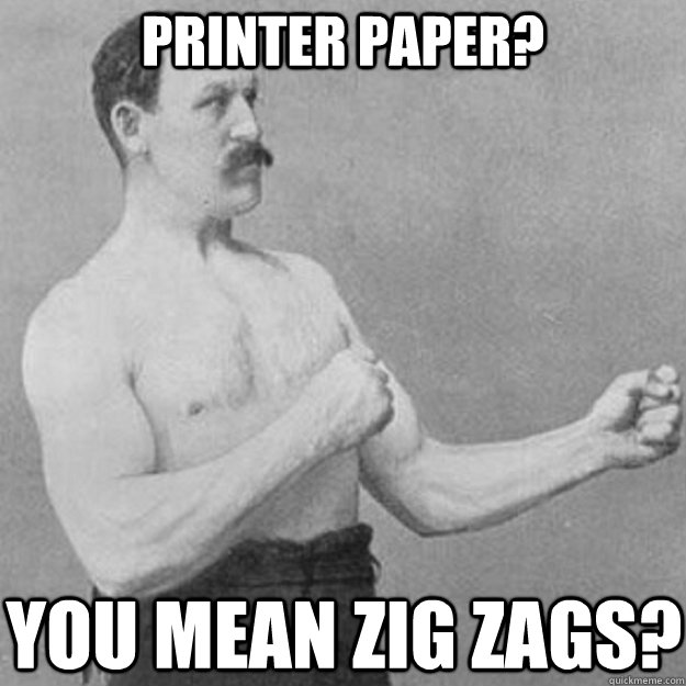 printer paper you mean zig zags - overly manly man